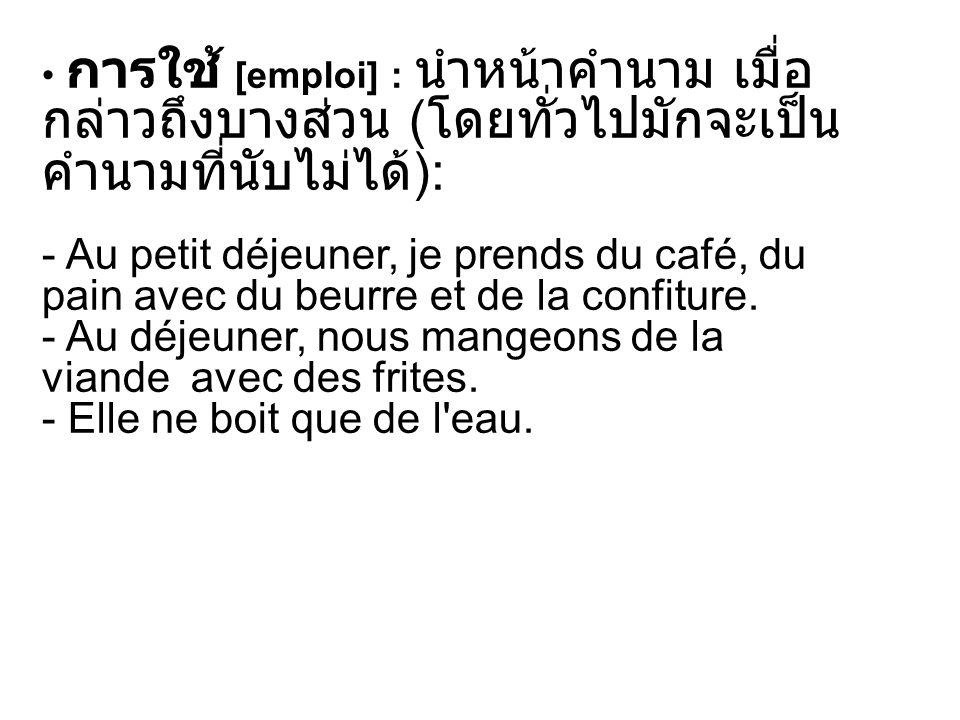 การใช้ [emploi] : นำหน้าคำนาม เมื่อกล่าวถึงบางส่วน (โดยทั่วไปมักจะเป็นคำนามที่นับไม่ได้): - Au petit déjeuner, je prends du café, du pain avec du beurre et de la confiture. - Au déjeuner, nous mangeons de la viande avec des frites.